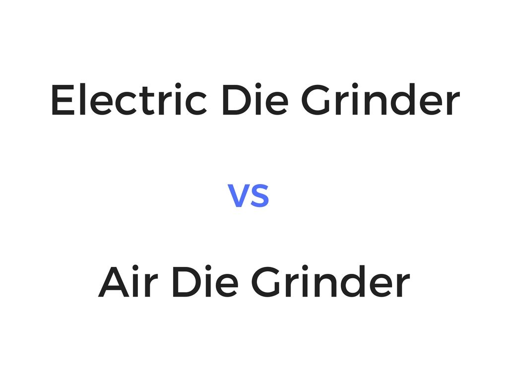 Electric Die Grinder Vs Air Die Grinder Which Is Better For You