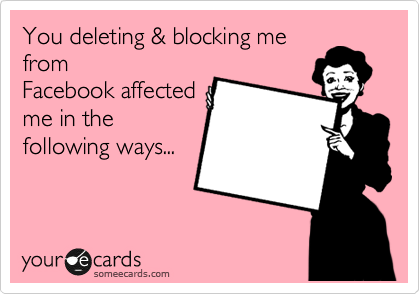 You Deleting Blocking Me From Facebook Affected Me In The Following Ways Funny Quotes Ecards Funny Just For Laughs