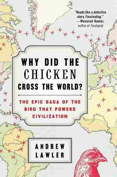 Why Did the Chicken Cross the World?  The Epic Saga of the Bird That Powers Civilization