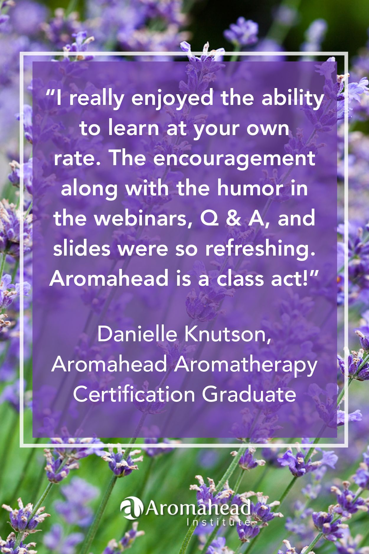 What I loved about Aromahead: I really enjoyed the ability to learn at your own rate. The encouragement along with the humor in the webinars, Q & A, and slides were so refreshing.  Aromahead is a class act!