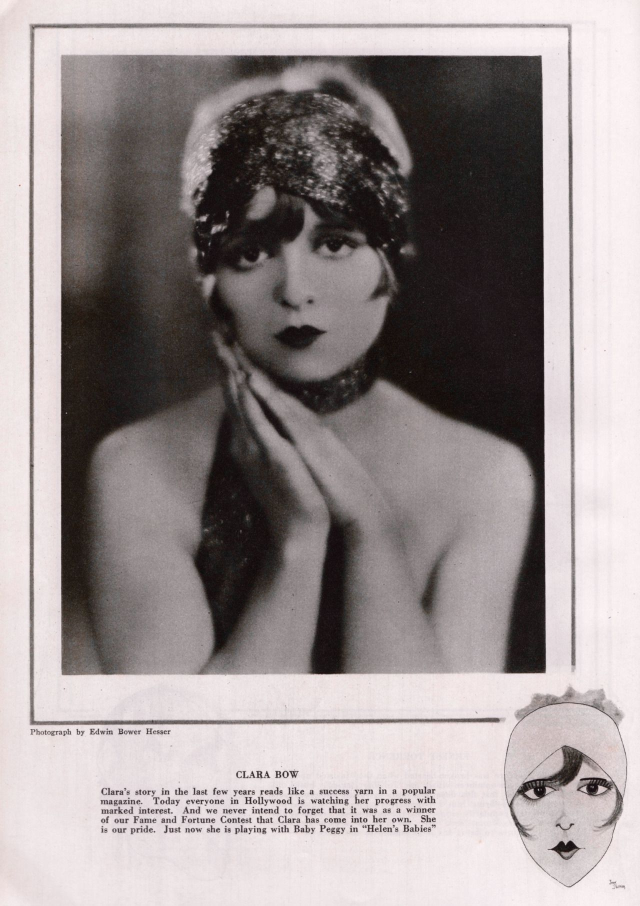 CLARA BOW Clara's story in the last few years reads like a success yarn in a popular magazine. Today everyone in Hollywood is watching her progress with marked interest. And we never intend to forget that it was as a winner of our Fame and Fortune...