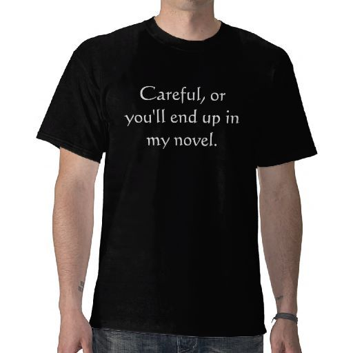 """""""Careful, or you'll end up in my novel."""" t-shirts"""