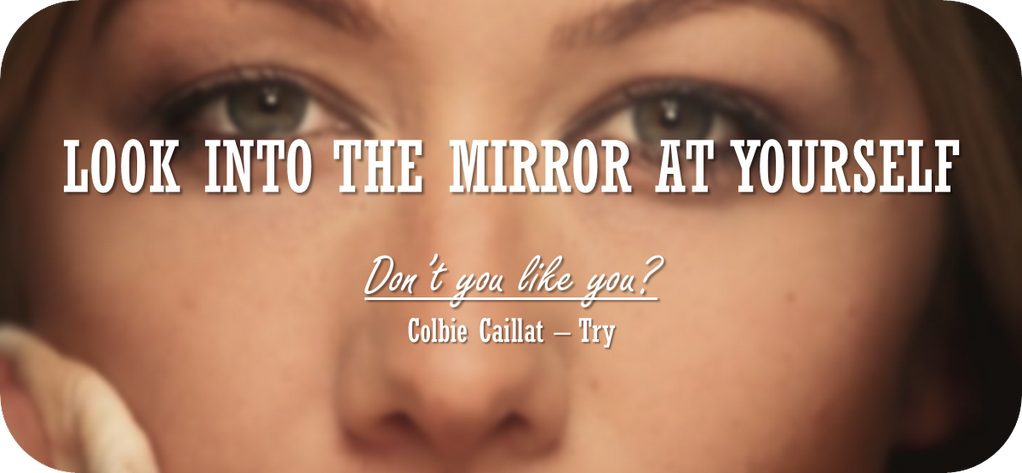 Look into the mirror at yourself. Don't you like you? - Colbie Caillat