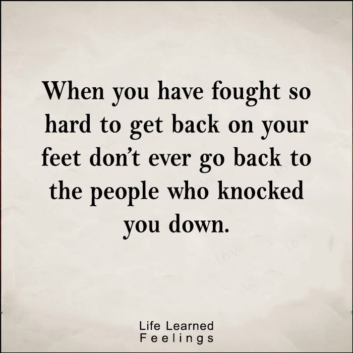 Bestfreind Quotes When You Have Fought So Hard To Get Back On Your Feet Don T Ever Go Back To The Over It Quotes Place Quotes Sympathy Quotes
