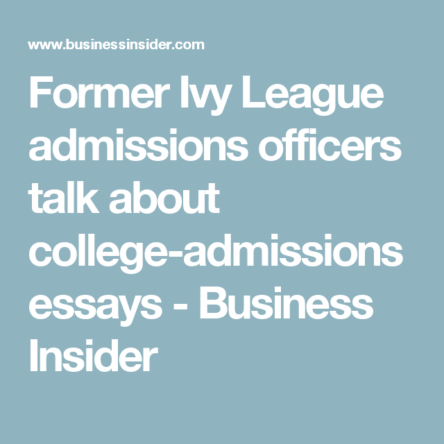 ex ivy league admissions officers dissect an essay that got a girl  former ivy league admissions officers talk about college admissions essays business insider