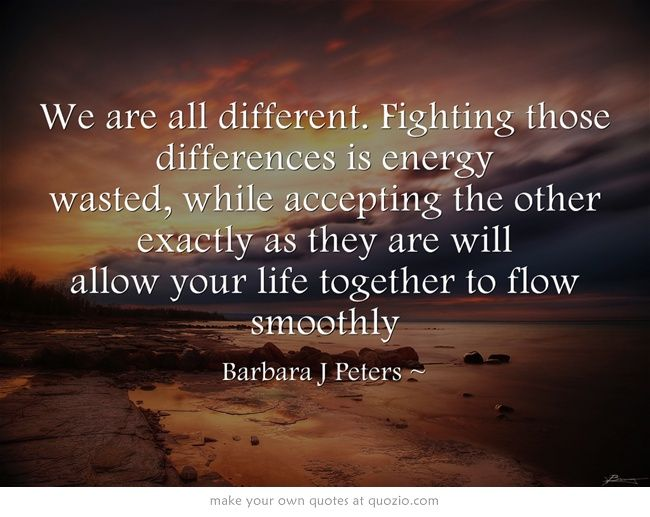 We are all different. Fighting those differences is energy wasted, while accepting the other exactly as they are will allow your life together to flow smoothly. He Said, She Said, I Said  http://www.thegiftofalifetime.net/he-said-she-said-i-said/