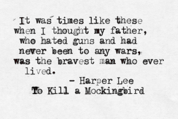 To Kill A Mockingbird Quotes | This Quote Reminds Me Of My Own Dad Who Was Sent To Vietnam And