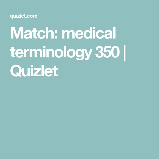 Match Medical Terminology 350 Quizlet Medical Terminology