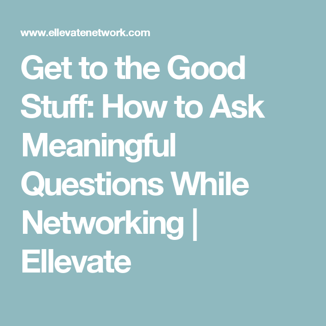 Get to the Good Stuff: How to Ask Meaningful Questions While Networking | Ellevate