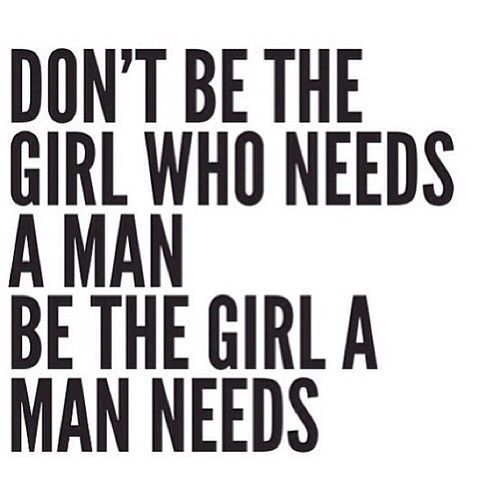 Don't be the girl who needs a man. Be the girl a man needs