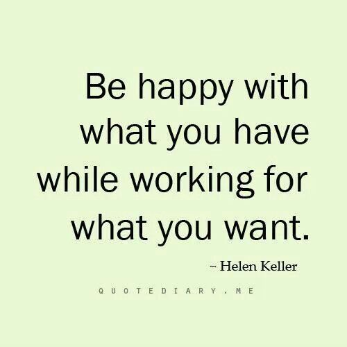 Be happy with what you have while working for what...