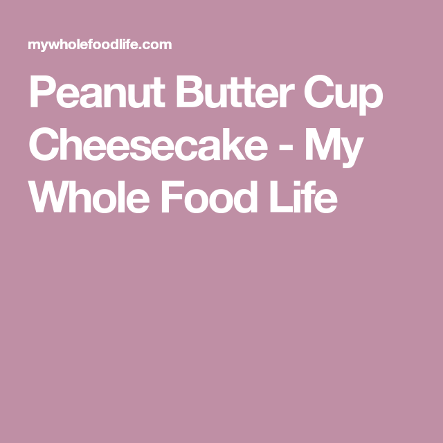 Peanut Butter Cup Cheesecake - My Whole Food Life