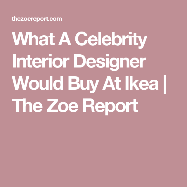 What A Celebrity Interior Designer Would Buy At Ikea | The Zoe ...