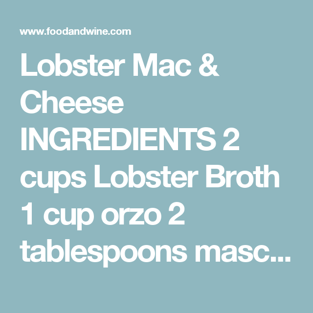 Lobster Mac & Cheese  INGREDIENTS  2 cups Lobster Broth 1 cup orzo 2 tablespoons mascarpone cheese Salt 1 1/2 cups Beurre Monté 3 each 1 1/2 pound lobsters Coral Oil, in squeeze bottle 6 Parmesan Crisps, for garnish