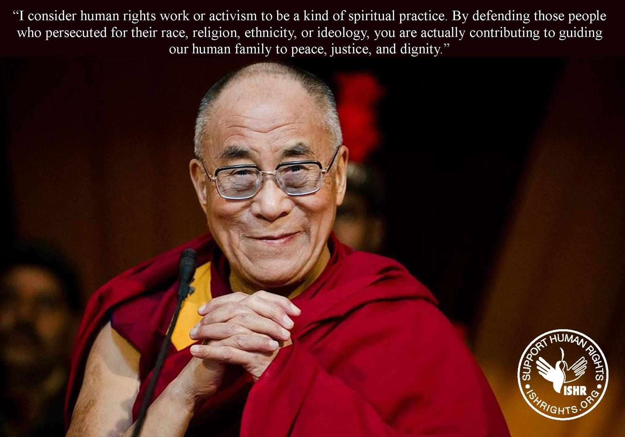 """""""I consider human rights work or activism to be a kind of spiritual practice. By defending those people who persecuted for their race, religion, ethnicity, or ideology, you are actually contributing to guiding our human family to peace, justice, and dignity."""""""