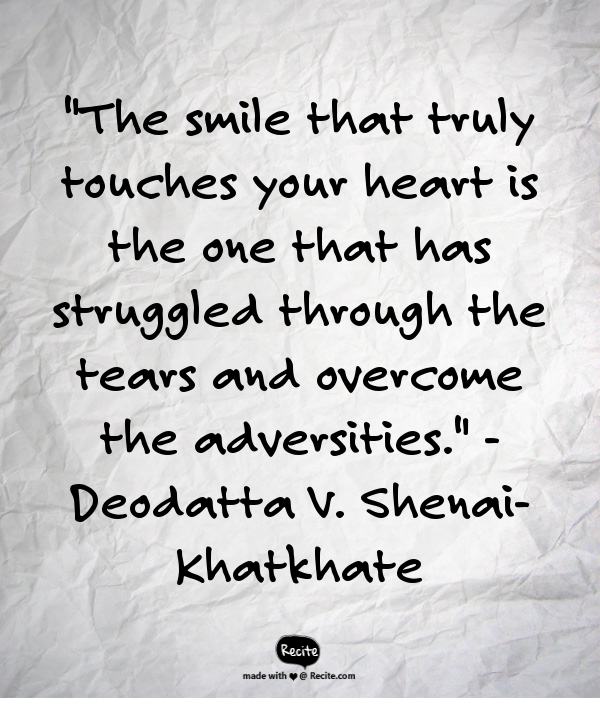 """""""The smile that truly touches your heart is the one that has struggled through the tears and overcome the adversities."""" - Deodatta V. Shenai-Khatkhate - Quote From Recite.com #RECITE #QUOTE"""
