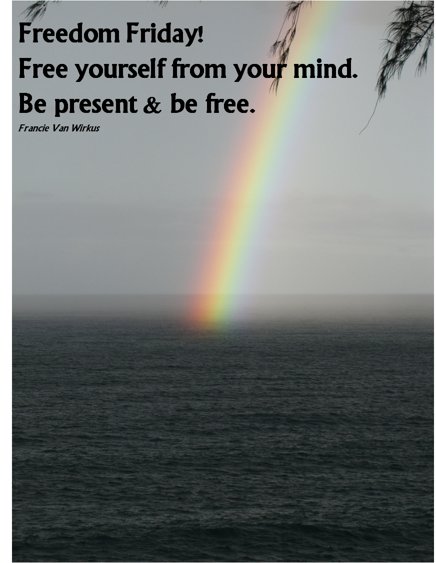 Freedom Friday! Free yourself from your mind. Be present and be free.  FVW