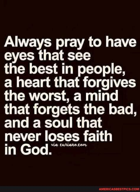 Always pray to have eyes that see the best in people, a heart that forgives the worst, a mind that forgets the bad, and a soul that never loses faith in God. - America's best pics and videos