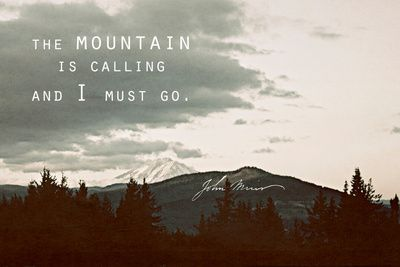 The mountain is calling and I must go. I must go into the mountains to discover, explore, and find an adventure