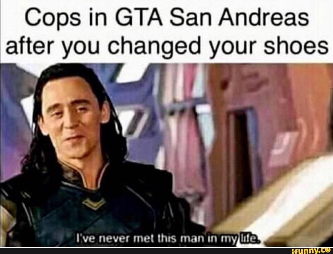Cops In Gta San Andreas After You Changed Your Shoes Ifunny Loki Meme Funny Memes Marvel Funny