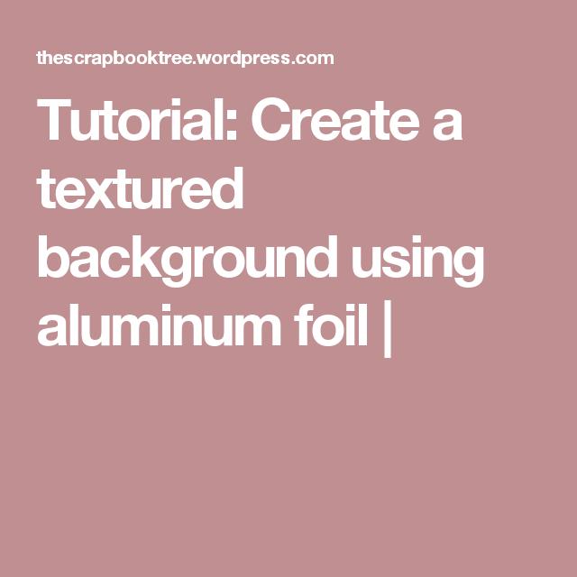 Tutorial: Create a textured background using aluminum foil |