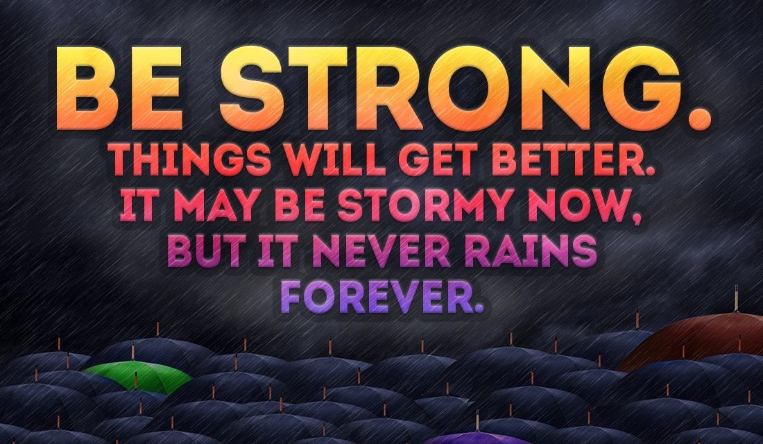 BE STRONG! The storm won't last forever!