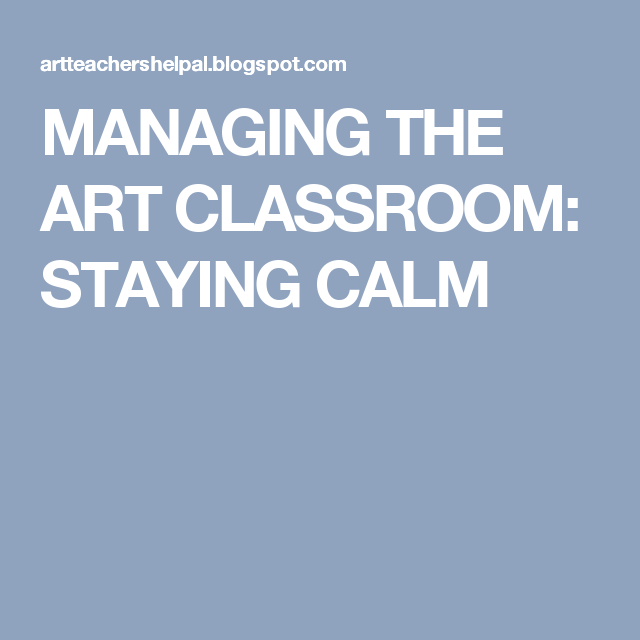 MANAGING THE ART CLASSROOM: STAYING CALM