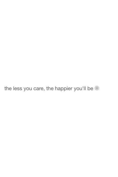 The Less You Care The Happier You Ll Be I Am Quotes Mood Quotes Happy Quotes