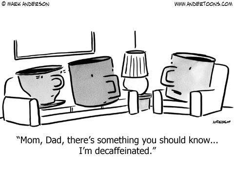 """Mom, Dad, there's something you should know.... I'm decaffeinated.""  LOL"