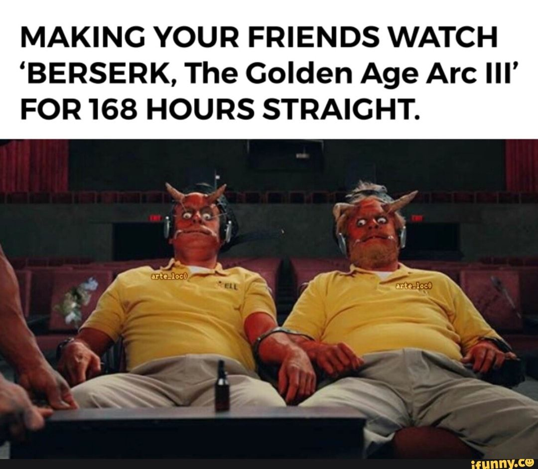 Making Your Friends Watch Berserk The Golden Age Arc Lll For 168 Hours Straight Ifunny Berserk Golden Age Popular Memes