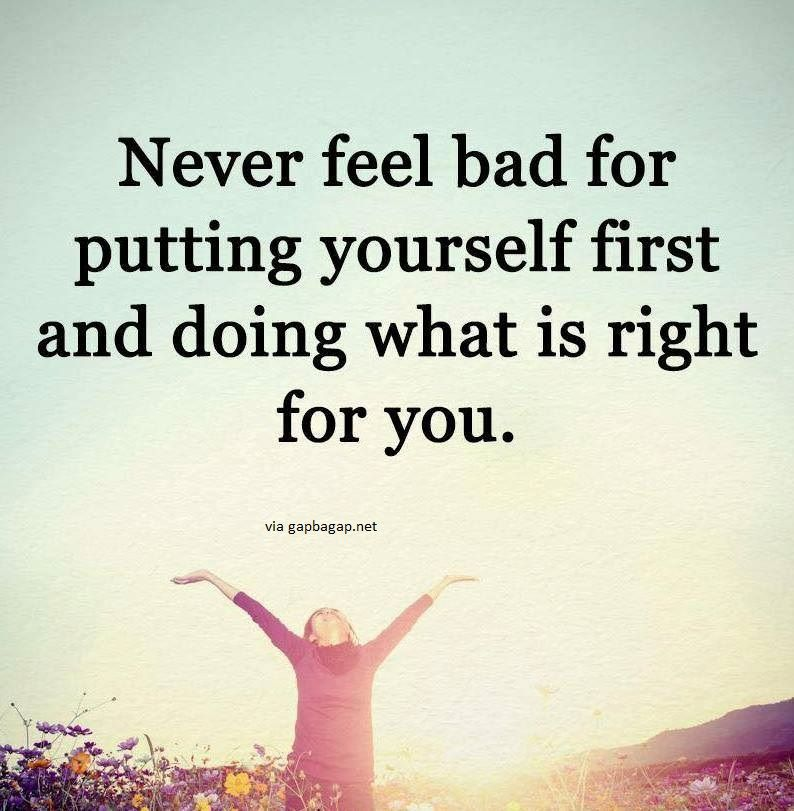 Feeling Bad Quotes Someone: Never Feel Bad For Putting Yourself First And Doing What
