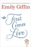 First comes love: a novel  by Emily Giffin (# 6 on NYT Best Seller List - July 31, 2016)
