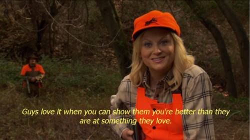 Guys love it when you can show them that you're better than they are at something they love. // Parks and Rec