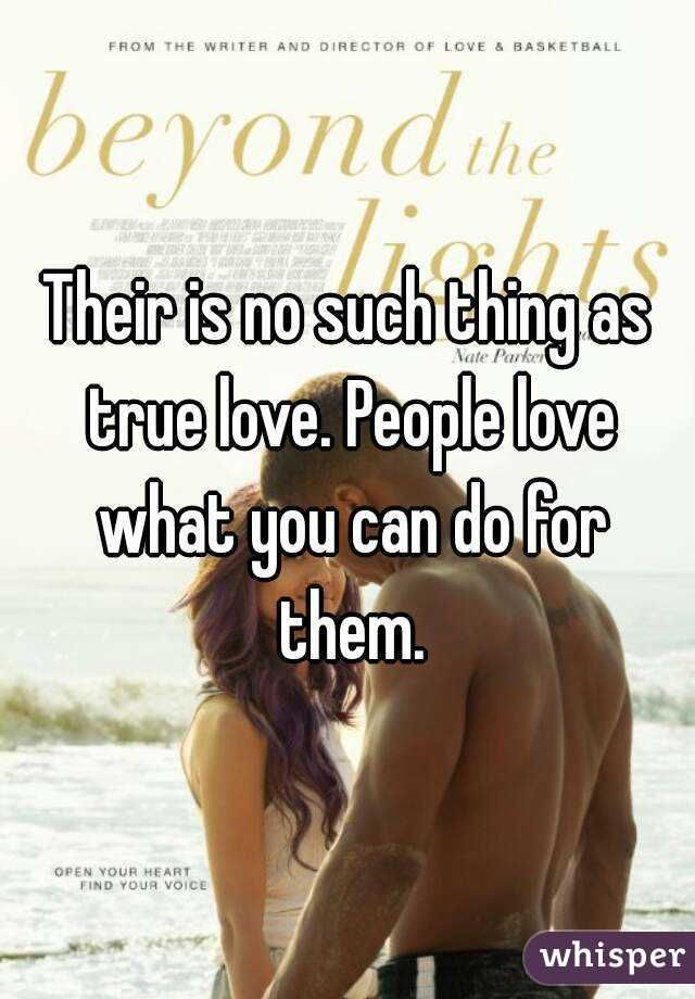 Their Is No Such Thing As True Love People Love What You Can Do For