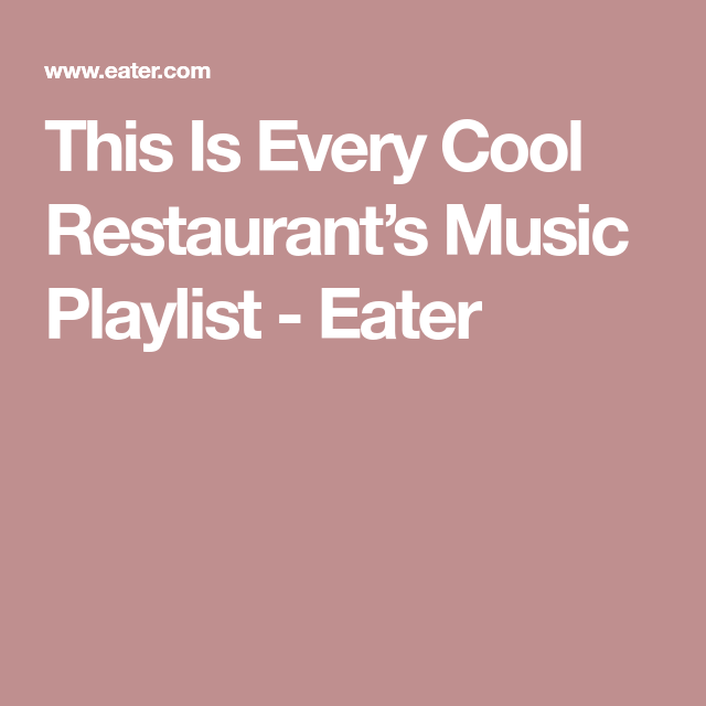 This Is Every Generically Cool Restaurant S Playlist