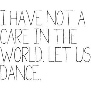 I Have Not A Care In The World Let Us Dance Quotes On Dancing Pinterest Spruche
