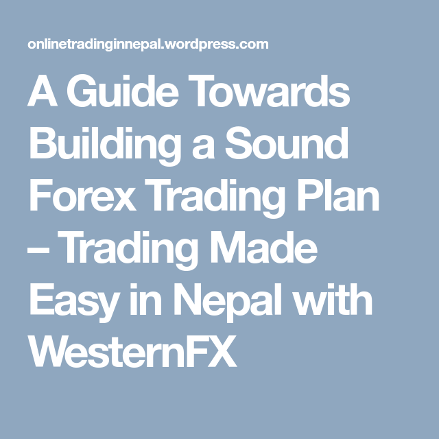 A Guide Towards Building Sound Forex Trading Plan Made Easy In Nepal With