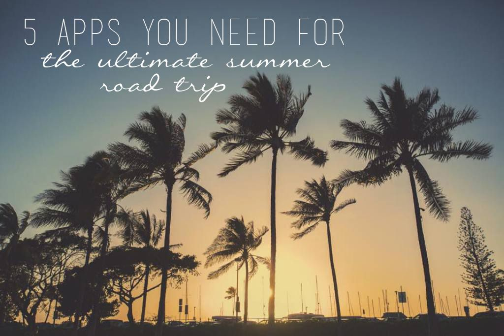 Here are 5 apps you must get to have the ultimate summer road trip.