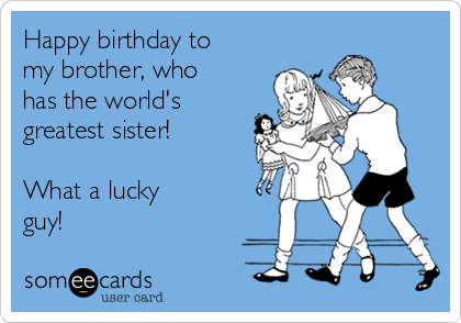 Happy Birthday To My Brother Who Has The World S Greatest Sister What A Lucky Guy Birthday Quotes Funny For Him Happy Birthday Brother Funny Brother Birthday Quotes