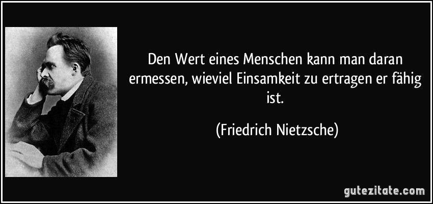 Den Wert Eines Menschen Kann Man Daran Ermessen Wieviel Einsamkeit Zu Ertragen Er Fahig Ist Friedrich Nietzsche