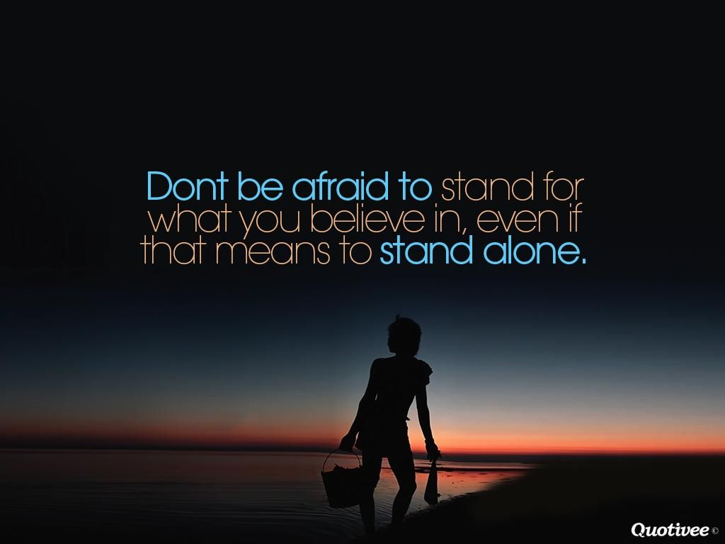 Don't Be Afraid To Stand For What You Believe In, Even If