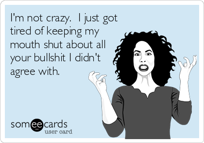 Im Not Crazy I Just Got Tired Of Keeping My Mouth Shut About All