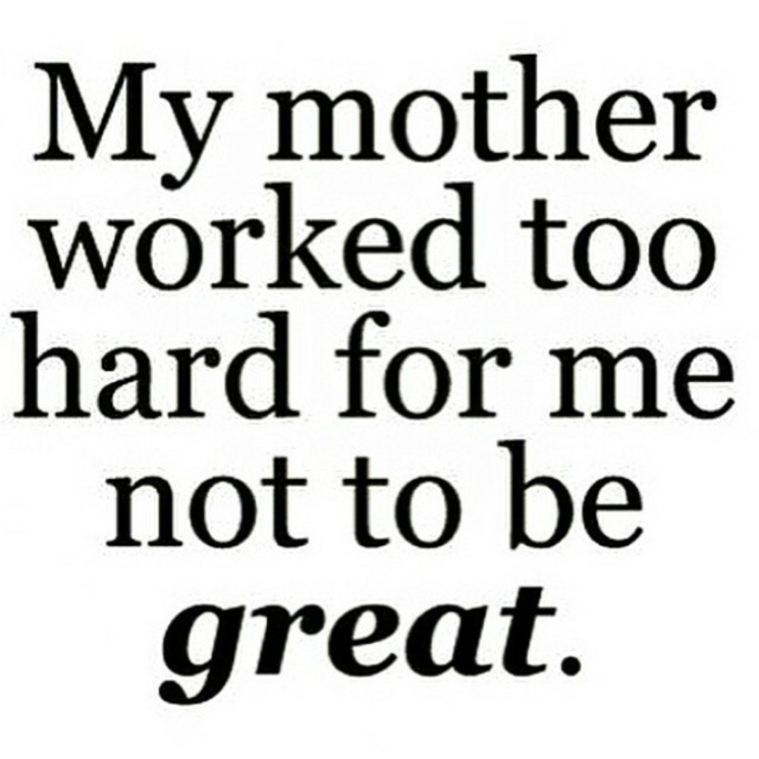 Ashley Marie My Mama Worked To Hard For Me Not To Be Great Quotes To Live By New Quotes Quotes