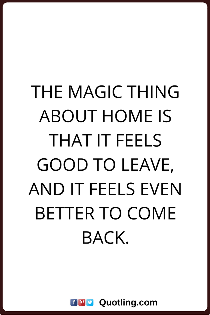 Coming Home Quotes Home Quotes The Magic Thing About Home Is That It Feels Good To