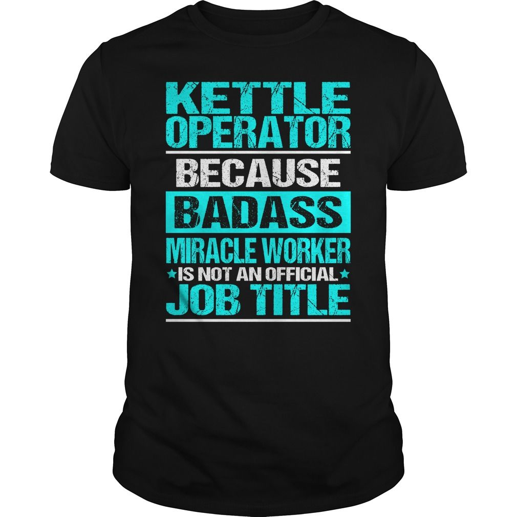 KETTLE OPERATOR Because BADASS Miracle Worker Isn't An Official Job Title…