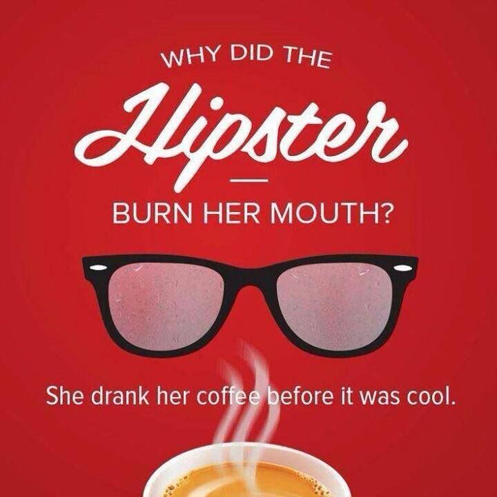 Q: Why did the hipster burn her mouth?   A: She drank her #coffee before it was cool. :)