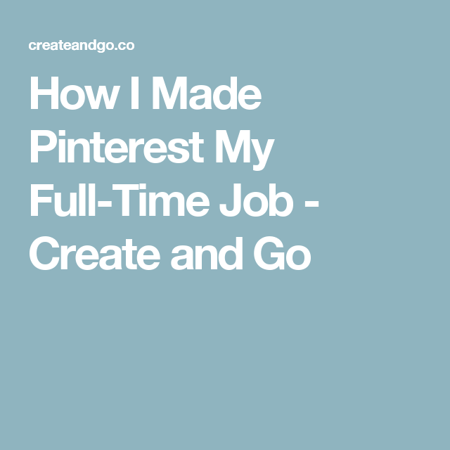How I Made Pinterest My Full-Time Job - Create and Go