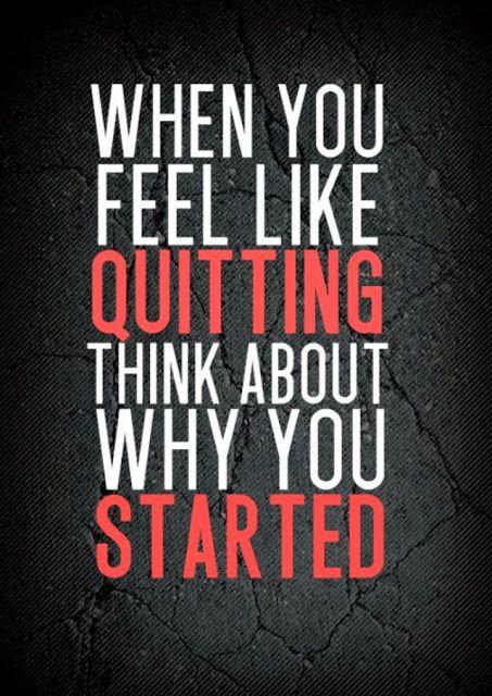 Wenn Du darüber nachdenkst aufzugeben, erinnere Dich daran, warum Du angefangen hast.