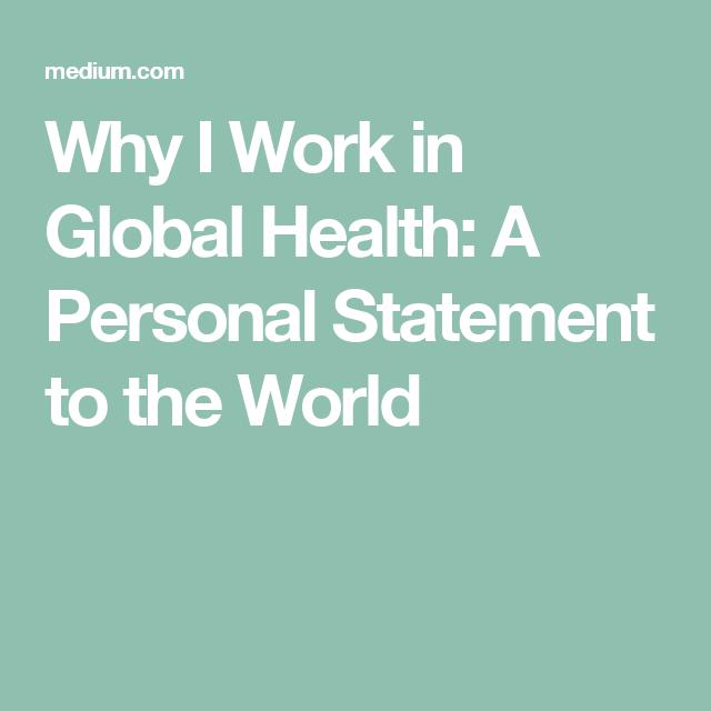 Why I Work In Global Health A Personal Statement To The World Personal Statement Health Global