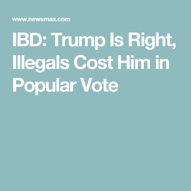 IBD: Trump Is Right, Illegals Cost Him in Popular Vote